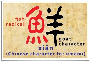 The chinese character for Umami is made up with the character of fish and goat. This character is closely related to a 4300years old dish of 'Hidden Goat Sprawling Fish'. See recipe below.